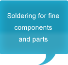 Soldering for fine components and parts