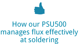 How our PSU500manages flux effectivelyat soldering